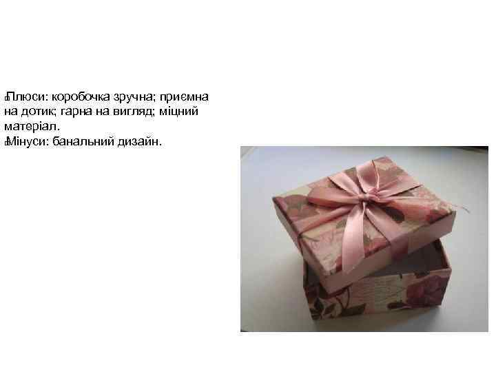Плюси: коробочка зручна; приємна на дотик; гарна на вигляд; міцний матеріал. Мінуси: банальний дизайн.