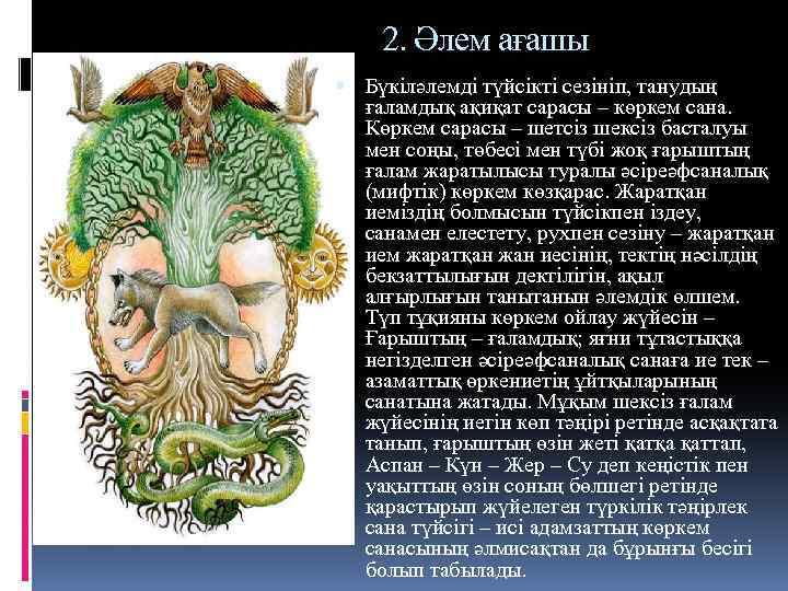 2. Әлем ағашы Бүкіләлемді түйсікті сезініп, танудың ғаламдық ақиқат сарасы – көркем сана. Көркем