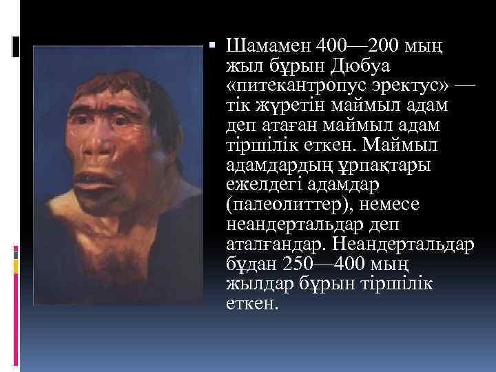 Шамамен 400— 200 мың жыл бұрын Дюбуа «питекантропус эректус» — тік жүретін маймыл