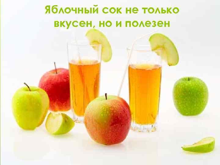 Яблочный сок не только вкусен, но и полезен