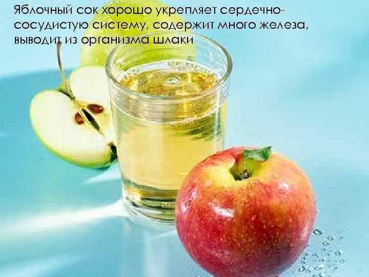 Яблочный сок хорошо укрепляет сердечнососудистую систему, содержит много железа, выводит из организма шлаки
