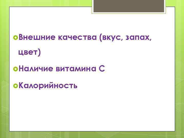 Внешние качества (вкус, запах, цвет) Наличие витамина С Калорийность