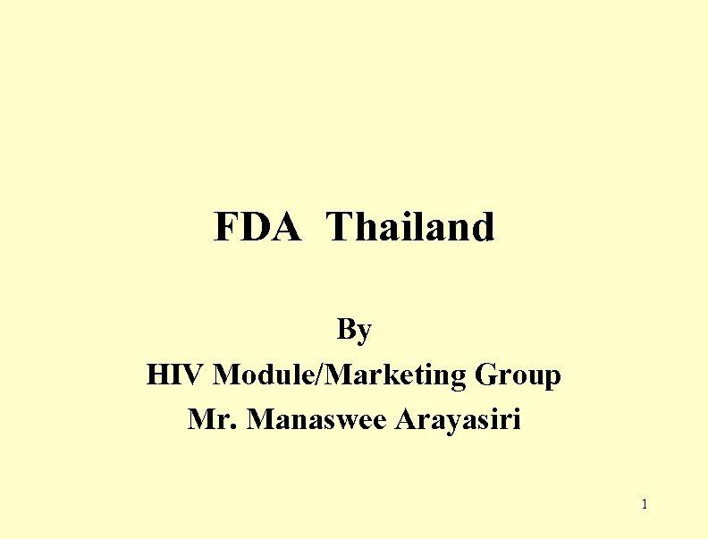 FDA Thailand By HIV Module/Marketing Group Mr. Manaswee Arayasiri 1