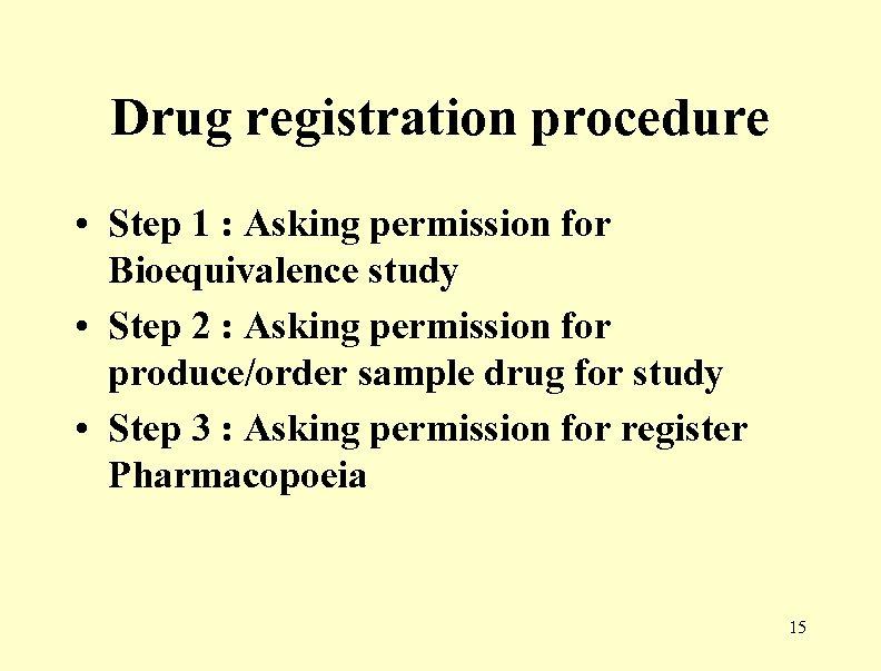 Drug registration procedure • Step 1 : Asking permission for Bioequivalence study • Step
