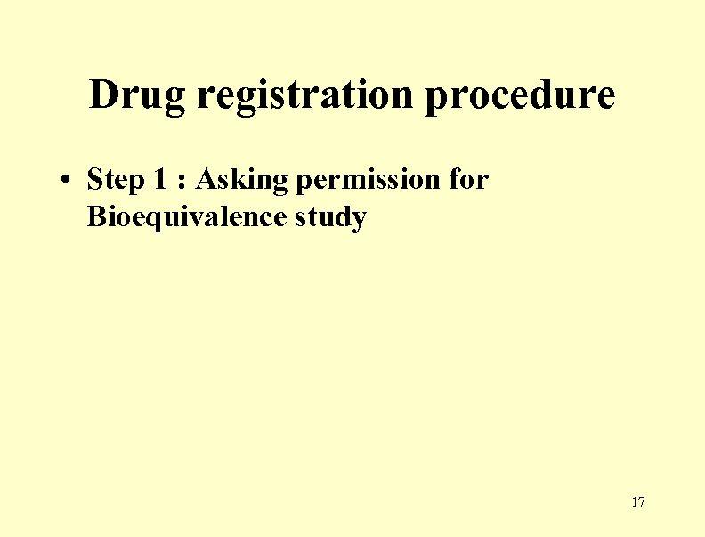 Drug registration procedure • Step 1 : Asking permission for Bioequivalence study 17