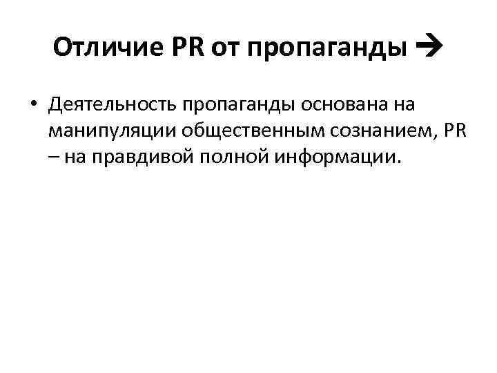 Отличие PR от пропаганды • Деятельность пропаганды основана на манипуляции общественным сознанием, PR –