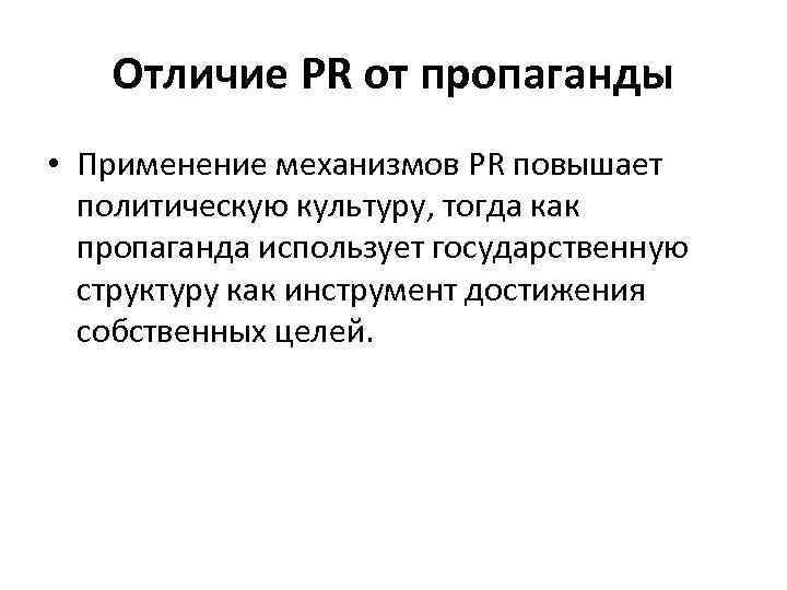 Отличие PR от пропаганды • Применение механизмов PR повышает политическую культуру, тогда как пропаганда