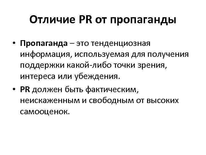 Отличие PR от пропаганды • Пропаганда – это тенденциозная информация, используемая для получения поддержки