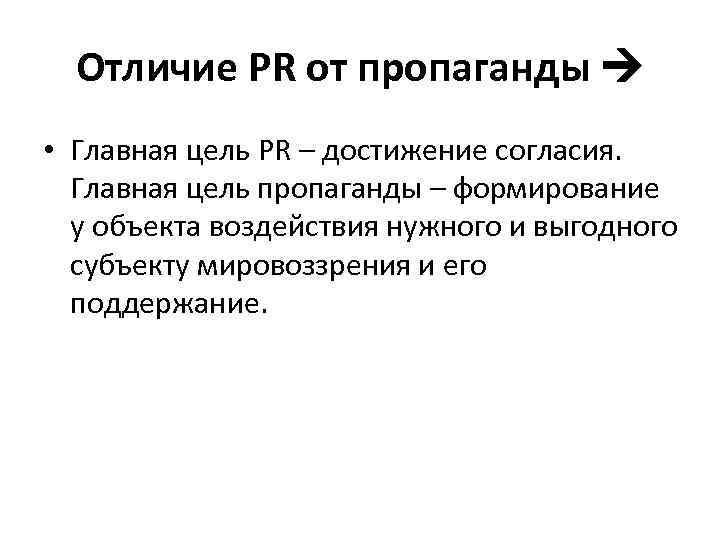 Отличие PR от пропаганды • Главная цель PR – достижение согласия. Главная цель пропаганды