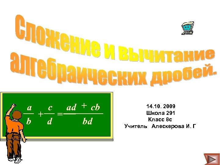 a c ad + cb + = bd b d 14. 10. 2009 Школа