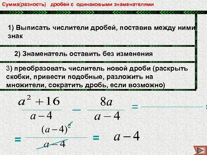 Сумма(разность) дробей с одинаковыми знаменателями 1) Выписать числители дробей, поставив между ними знак 2)