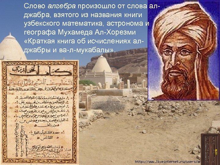 Слово алгебра произошло от слова алджабра, взятого из названия книги узбекского математика, астронома и