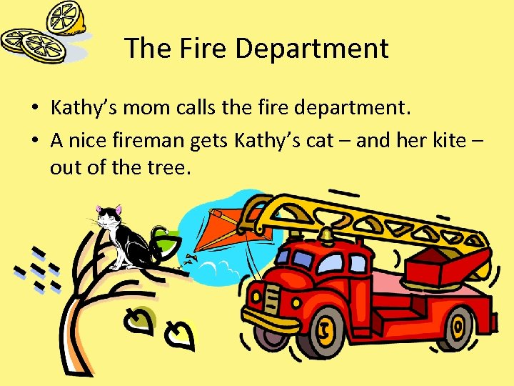 The Fire Department • Kathy's mom calls the fire department. • A nice fireman