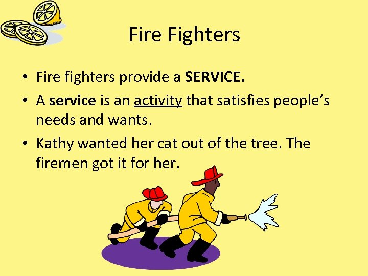 Fire Fighters • Fire fighters provide a SERVICE. • A service is an activity