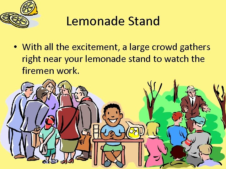 Lemonade Stand • With all the excitement, a large crowd gathers right near your