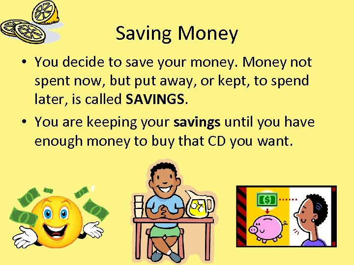 Saving Money • You decide to save your money. Money not spent now, but