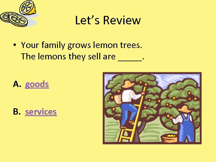 Let's Review • Your family grows lemon trees. The lemons they sell are _____.