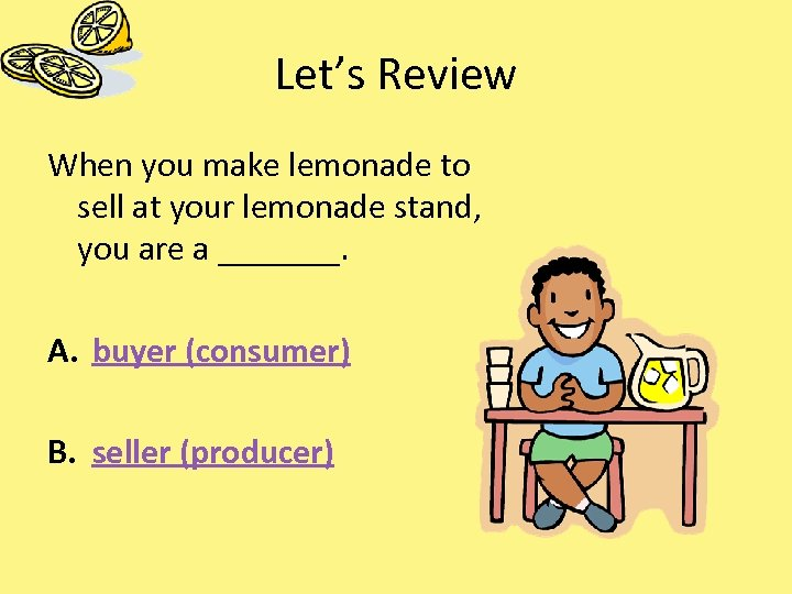 Let's Review When you make lemonade to sell at your lemonade stand, you are