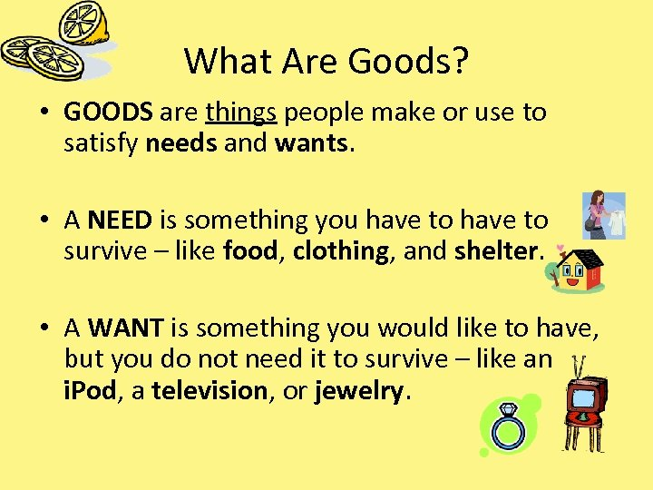 What Are Goods? • GOODS are things people make or use to satisfy needs