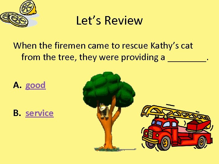 Let's Review When the firemen came to rescue Kathy's cat from the tree, they