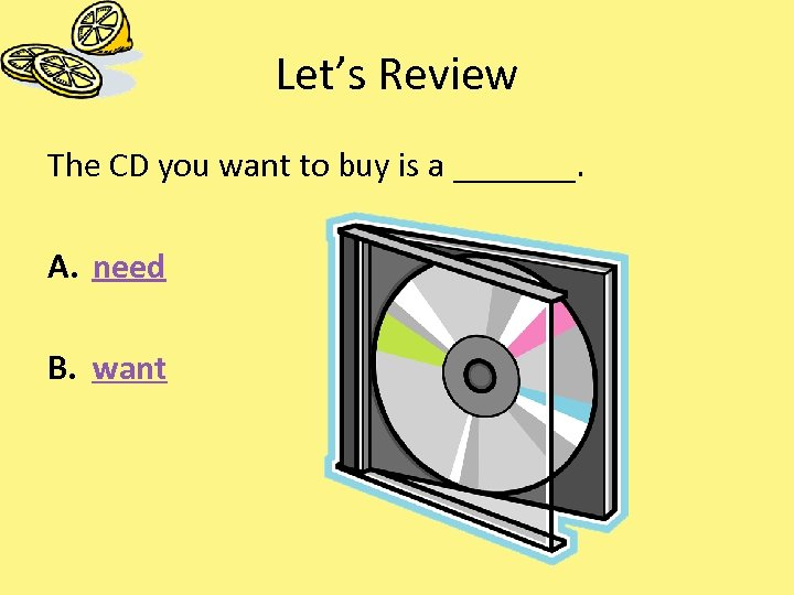 Let's Review The CD you want to buy is a _______. A. need B.