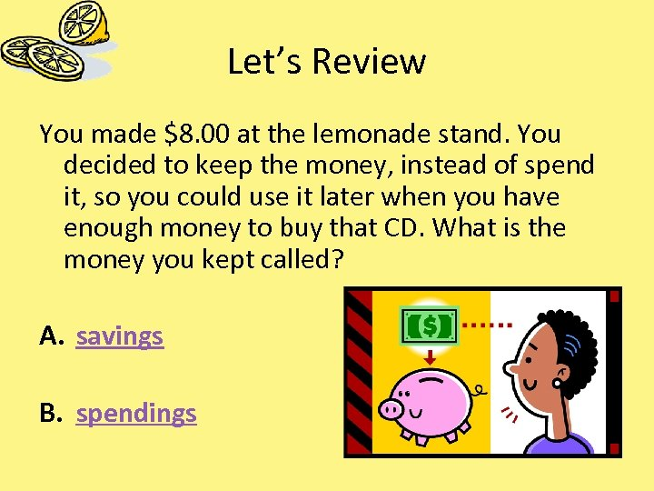 Let's Review You made $8. 00 at the lemonade stand. You decided to keep