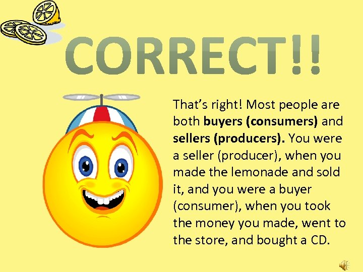 That's right! Most people are both buyers (consumers) and sellers (producers). You were a