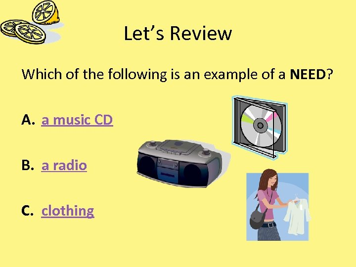 Let's Review Which of the following is an example of a NEED? A. a