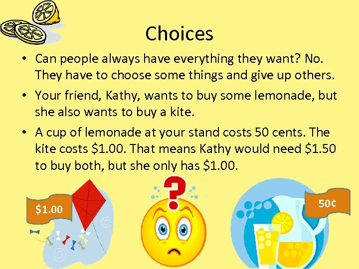 Choices • Can people always have everything they want? No. They have to choose