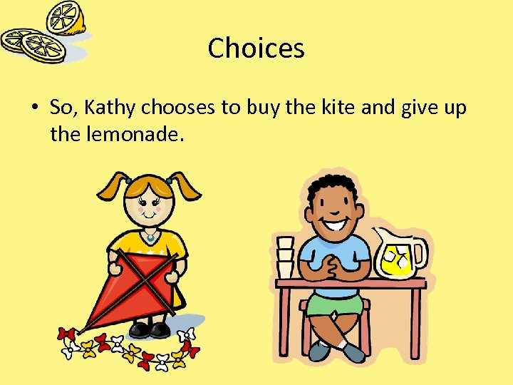 Choices • So, Kathy chooses to buy the kite and give up the lemonade.