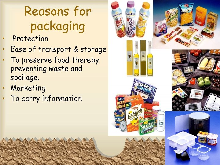 Reasons for packaging • Protection • Ease of transport & storage • To preserve