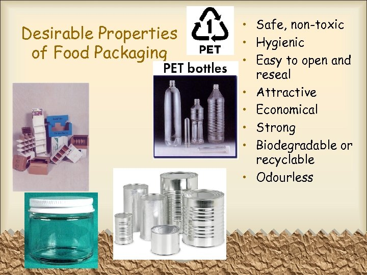 Desirable Properties of Food Packaging • Safe, non-toxic • Hygienic • Easy to open