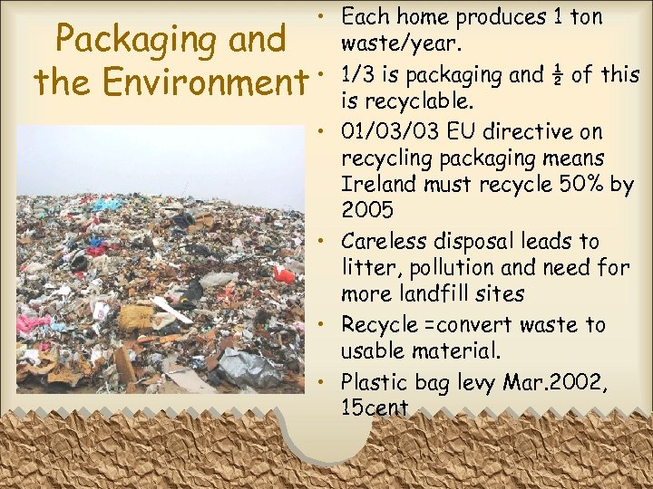 Packaging and the Environment • Each home produces 1 ton waste/year. • 1/3 is