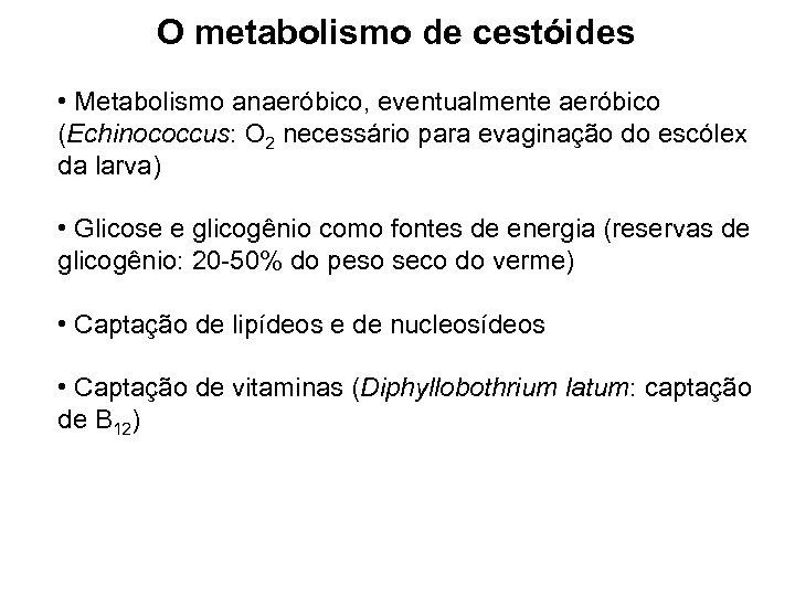 O metabolismo de cestóides • Metabolismo anaeróbico, eventualmente aeróbico (Echinococcus: O 2 necessário para