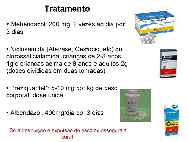 Tratamento • Mebendazol: 200 mg, 2 vezes ao dia por 3 dias • Niclosamida
