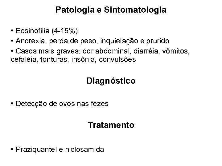 Patologia e Sintomatologia • Eosinofilia (4 -15%) • Anorexia, perda de peso, inquietação e