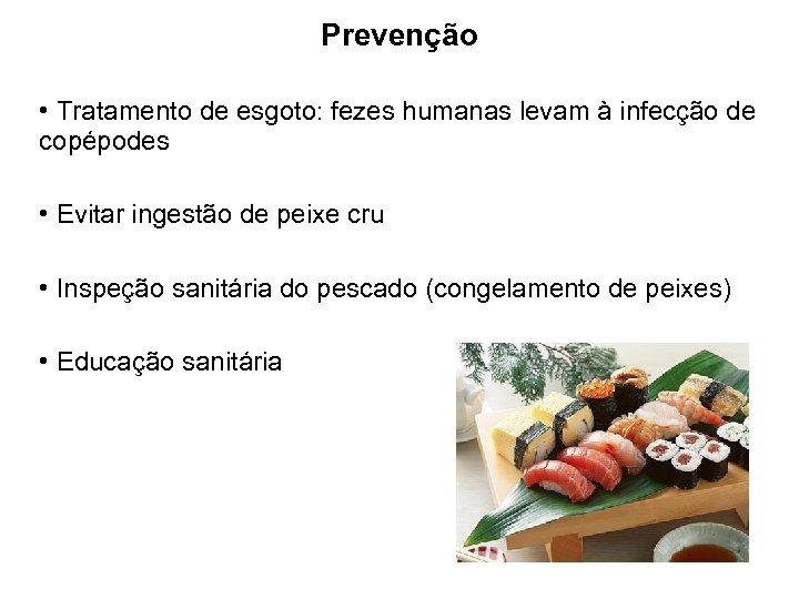 Prevenção • Tratamento de esgoto: fezes humanas levam à infecção de copépodes • Evitar