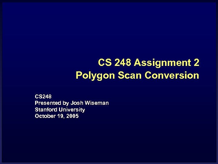 CS 248 Assignment 2 Polygon Scan Conversion CS 248 Presented by Josh Wiseman Stanford