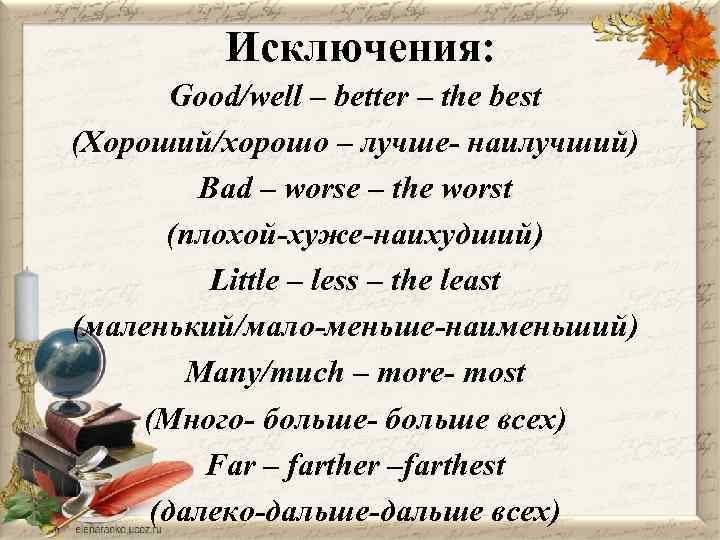 Исключения: Good/well – better – the best (Хороший/хорошо – лучше- наилучший) Bad – worse