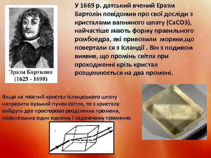 У 1669 р. датський вчений Еразм Бартолін повідомив про свої досліди з кристалами вапняного