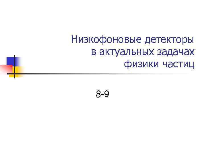 Низкофоновые детекторы в актуальных задачах физики частиц 8 -9