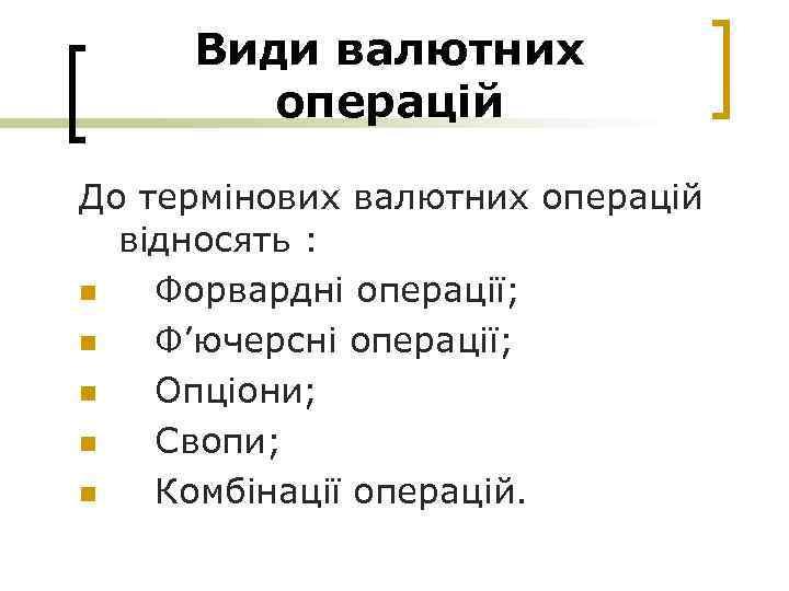 Види валютних операцій До термінових валютних операцій відносять : n Форвардні операції; n Ф'ючерсні
