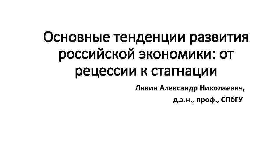 Основные тенденции развития российской экономики: от рецессии к стагнации Лякин Александр Николаевич, д. э.