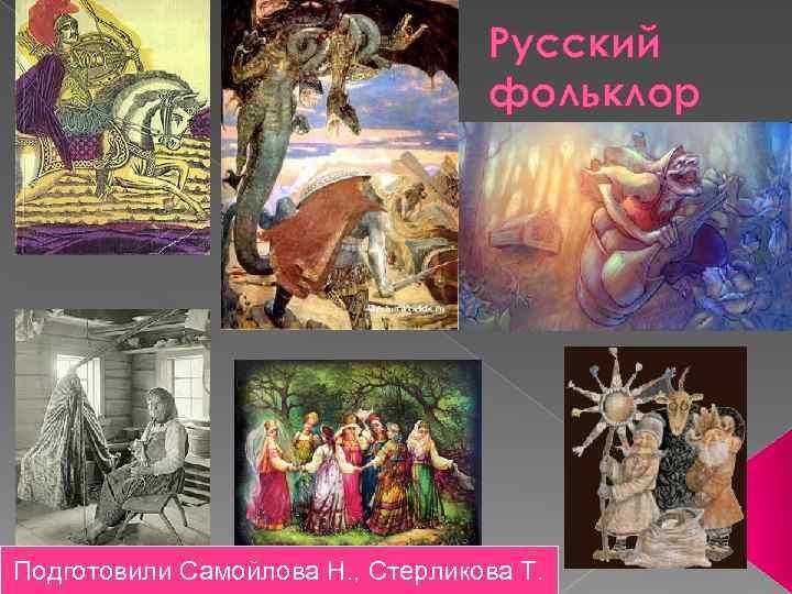 Русский фольклор Подготовили Самойлова Н. , Стерликова Т.