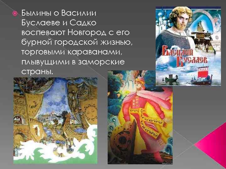 Былины о Василии Буслаеве и Садко воспевают Новгород с его бурной городской жизнью,