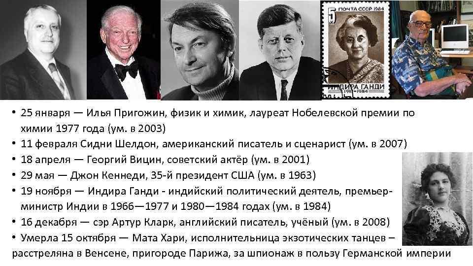 • 25 января — Илья Пригожин, физик и химик, лауреат Нобелевской премии по
