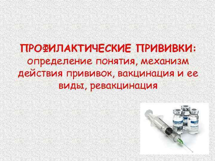 ПРОФИЛАКТИЧЕСКИЕ ПРИВИВКИ: определение понятия, механизм действия прививок, вакцинация и ее виды, ревакцинация