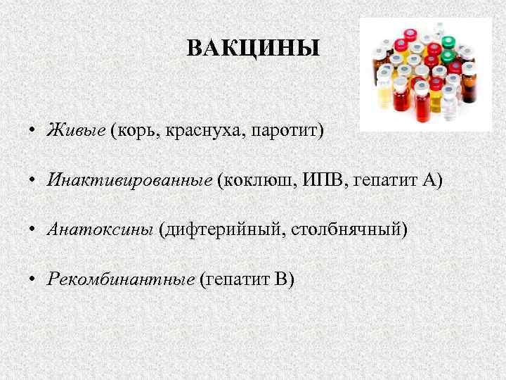 ВАКЦИНЫ • Живые (корь, краснуха, паротит) • Инактивированные (коклюш, ИПВ, гепатит А) • Анатоксины