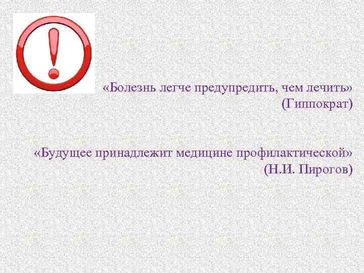 «Болезнь легче предупредить, чем лечить» (Гиппократ) «Будущее принадлежит медицине профилактической» (Н. И. Пирогов)