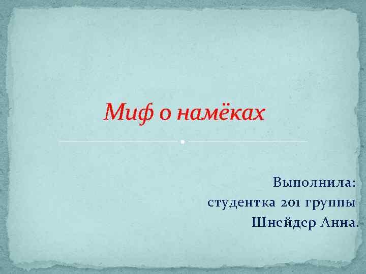 Миф о намёках Выполнила: студентка 201 группы Шнейдер Анна.